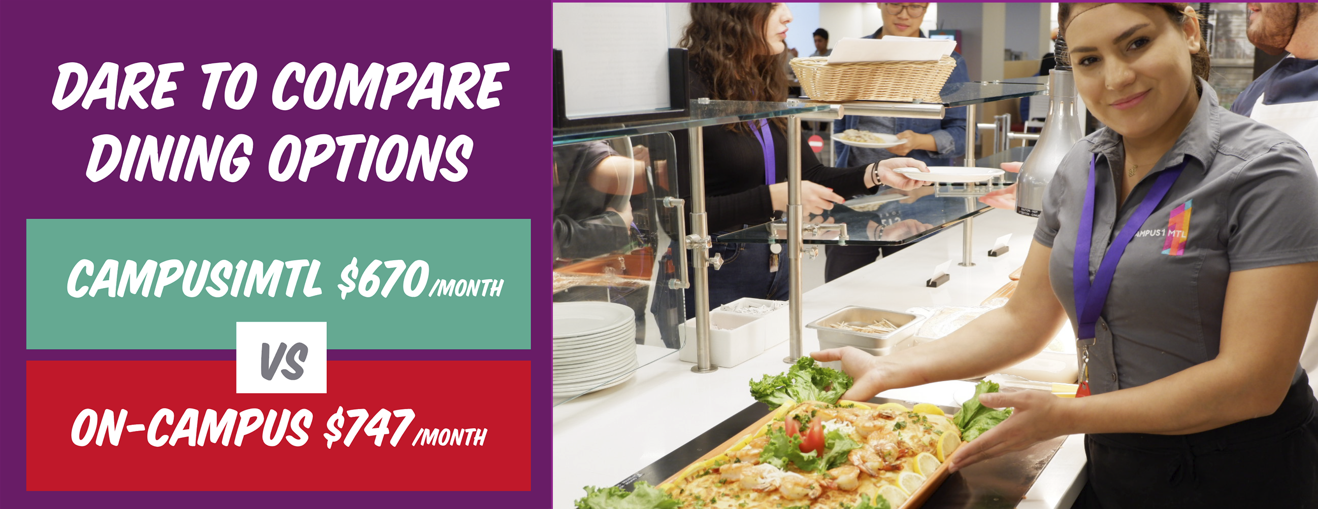 Dare to compare dining options. Campus1MTL $670 a month VS On-campus $747 a month